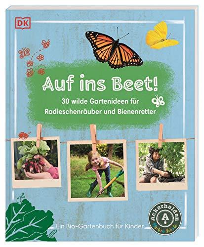 Auf ins Beet!: 30 wilde Gartenideen für...